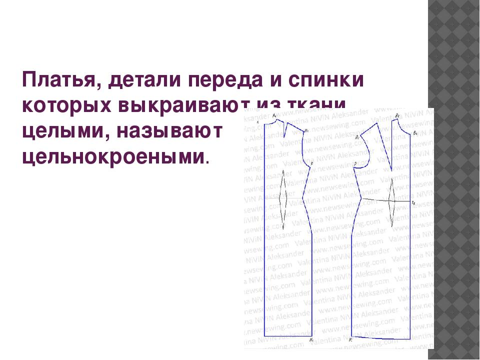 Платья, детали переда и спинки которых выкраивают из ткани целыми, называют ц...