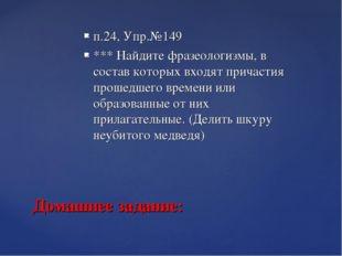 п.24, Упр.№149 *** Найдите фразеологизмы, в состав которых входят причастия п