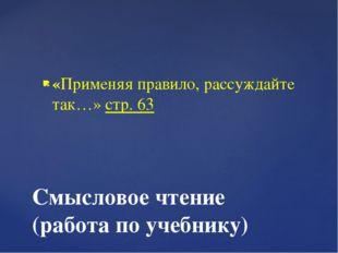 «Применяя правило, рассуждайте так…» стр. 63 Смысловое чтение (работа по учеб
