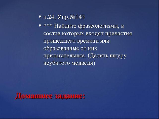 п.24, Упр.№149 *** Найдите фразеологизмы, в состав которых входят причастия п...