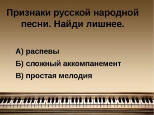 Признаки русской народной песни. Найди лишнее. А) распевы Б) сложный аккомпан