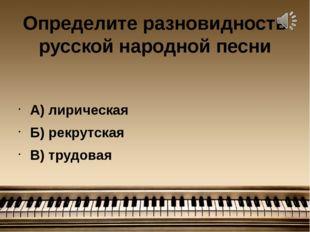 Определите разновидность русской народной песни А) лирическая Б) рекрутская В
