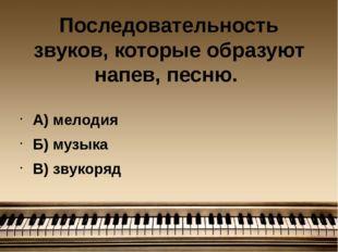 Последовательность звуков, которые образуют напев, песню. А) мелодия Б) музык