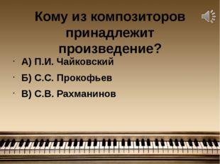 Кому из композиторов принадлежит произведение? А) П.И. Чайковский Б) С.С. Про