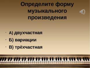 Определите форму музыкального произведения А) двухчастная Б) вариации В) трёх
