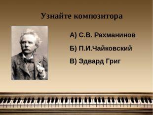 Узнайте композитора А) С.В. Рахманинов Б) П.И.Чайковский В) Эдвард Григ
