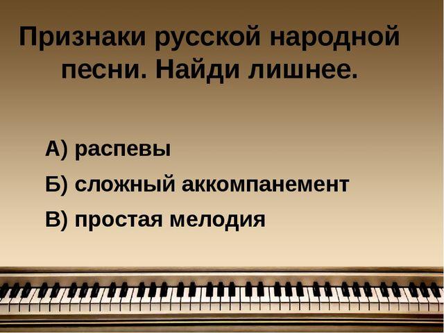 Признаки русской народной песни. Найди лишнее. А) распевы Б) сложный аккомпан...