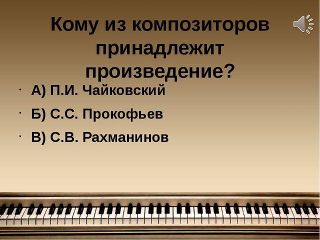 Кому из композиторов принадлежит произведение? А) П.И. Чайковский Б) С.С. Про...