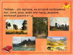 Пейзаж – это картина, на которой изображены лес, поле, река, море или город,