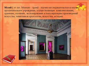 Музей ( от лат. Museum – храм) – научно-исследовательское и научно- просветит