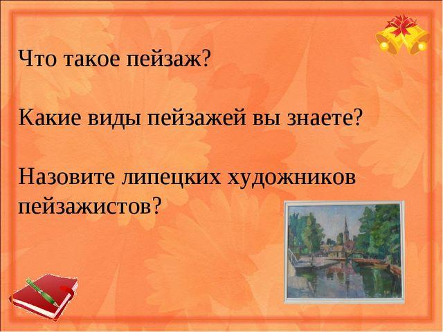 Что такое пейзаж? Какие виды пейзажей вы знаете? Назовите липецких художников...