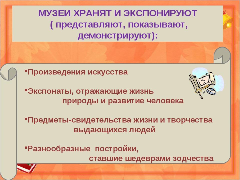 МУЗЕИ ХРАНЯТ И ЭКСПОНИРУЮТ ( представляют, показывают, демонстрируют):