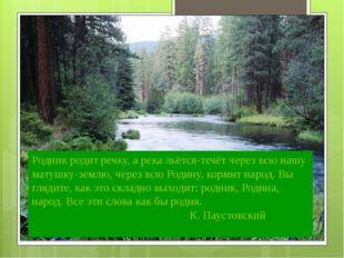 Родник родит речку, а река льётся-течёт через всю нашу матушку-землю, через в