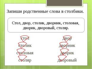 Запиши родственные слова в столбики. Стол, двор, столик, дворник, столовая, д