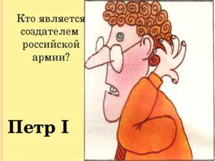 Кто является создателем российской армии? Петр I