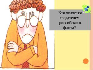 Кто является создателем российского флота?