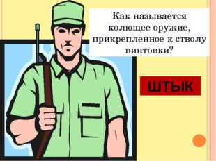 Как называется колющее оружие, прикрепленное к стволу винтовки? ШТЫК