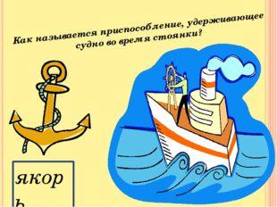 Как называется приспособление, удерживающее судно во время стоянки? якорь