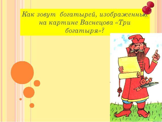 Как зовут богатырей, изображенных на картине Васнецова «Три богатыря»?