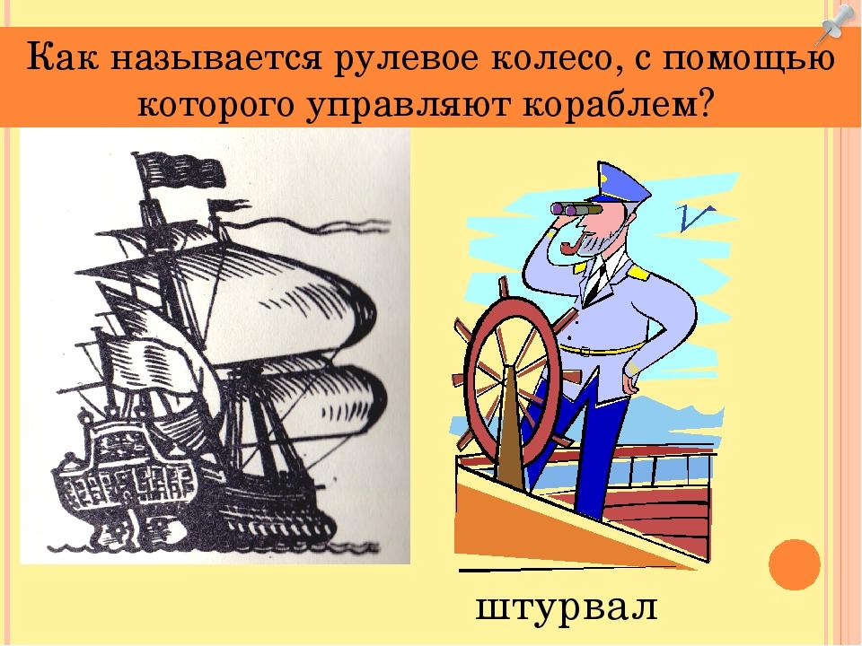 Как называется рулевое колесо, с помощью которого управляют кораблем? штурвал