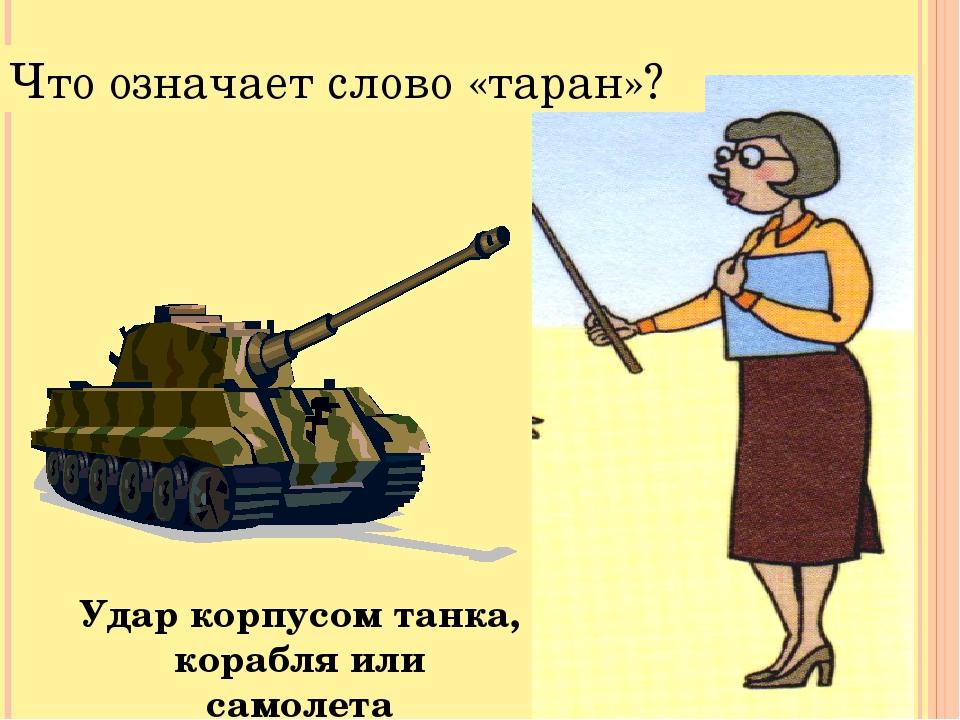 Что означает слово «таран»? Удар корпусом танка, корабля или самолета