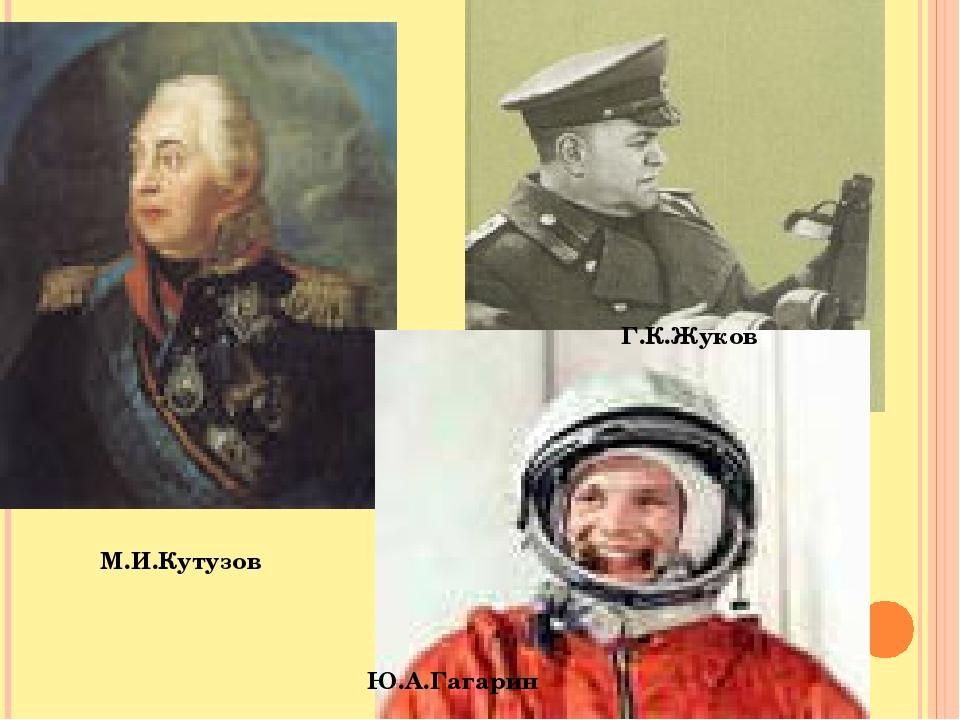 М.И.Кутузов Ю.А.Гагарин Г.К.Жуков