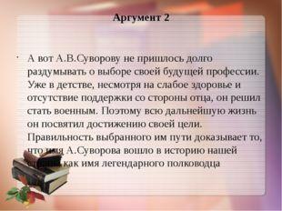 Аргумент 2 А вот А.В.Суворову не пришлось долго раздумывать о выборе своей бу