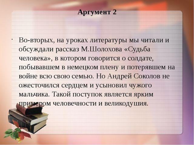 Аргумент 2 Во-вторых, на уроках литературы мы читали и обсуждали рассказ М.Шо...