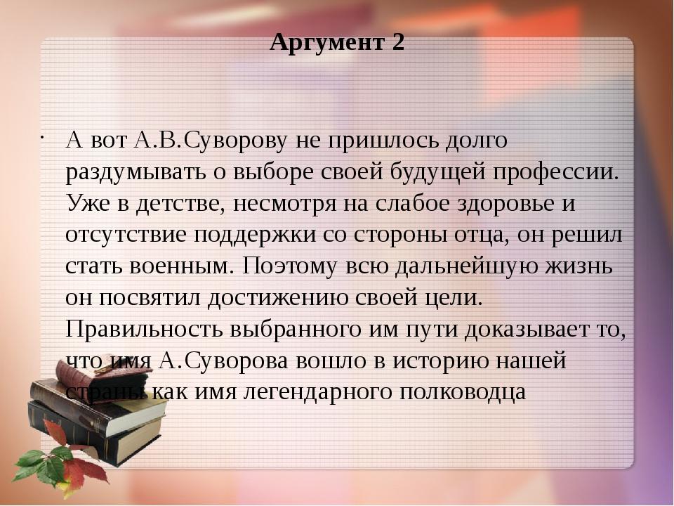 Аргумент 2 А вот А.В.Суворову не пришлось долго раздумывать о выборе своей бу...