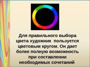 Для правильного выбора цвета художник пользуется цветовым кругом. Он дает бол