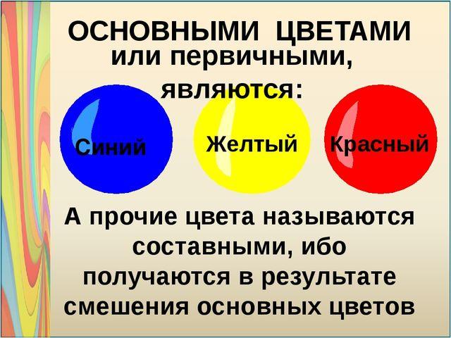 Красный Желтый Синий ОСНОВНЫМИ ЦВЕТАМИ А прочие цвета называются составными,...