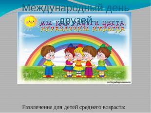 Международный день друзей Развлечение для детей среднего возраста: « Верные д