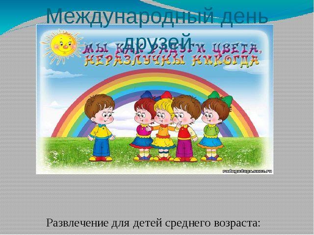 Международный день друзей Развлечение для детей среднего возраста: « Верные д...