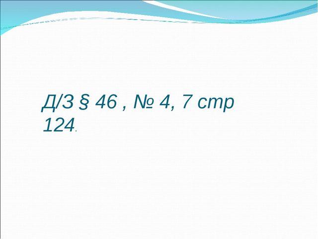 Д/З § 46 , № 4, 7 стр 124.