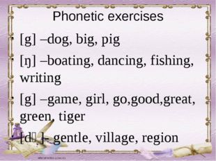 Phonetic exercises [g] –dog, big, pig [ŋ] –boating, dancing, fishing, writing