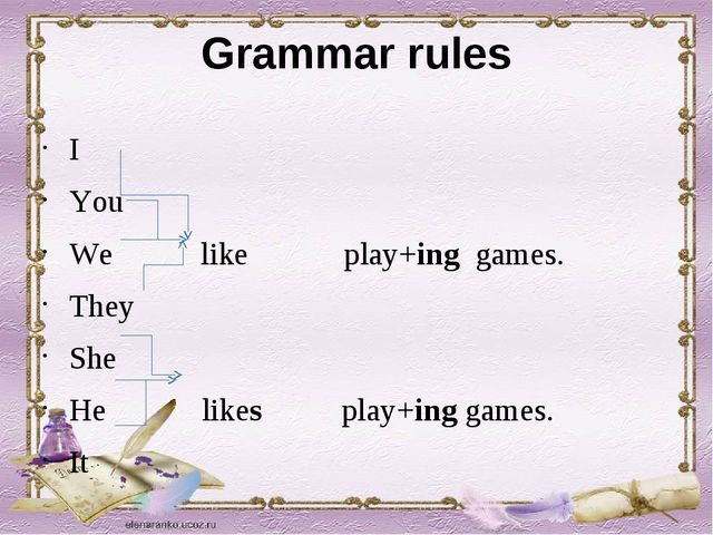 Grammar rules I You We like play+ing games. They She He likes play+ing games....