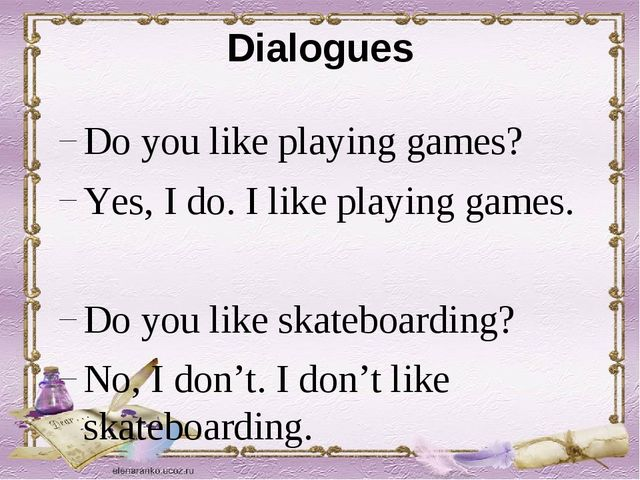 Dialogues Do you like playing games? Yes, I do. I like playing games. Do you...