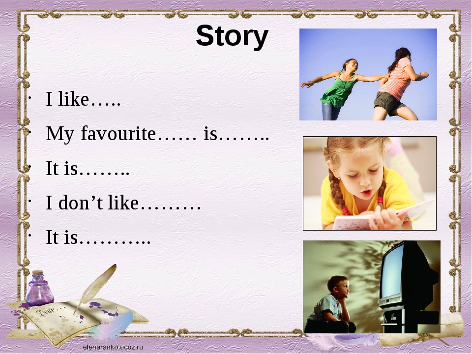 Story I like….. My favourite…… is…….. It is…….. I don't like……… It is………..
