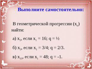 Выполните самостоятельно: В геометрической прогрессии (xn) найти: а) x5, есл