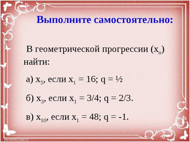 Выполните самостоятельно: В геометрической прогрессии (xn) найти: а) x5, есл...
