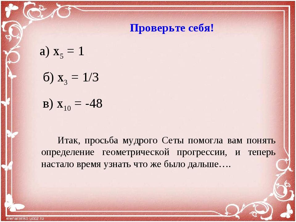 Проверьте себя! а) x5 = 1 б) x3 = 1/3 в) x10 = -48 Итак, просьба мудрого Сет...