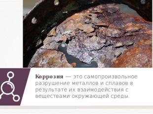 Коррозия — это самопроизвольное разрушение металлов и сплавов в результате их