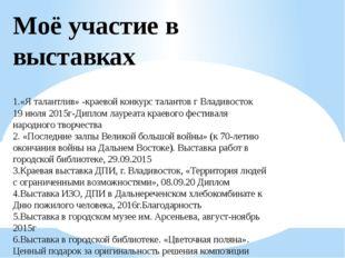 Моё участие в выставках 1.«Я талантлив» -краевой конкурс талантов г Владивост