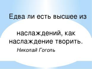 Едва ли есть высшее из наслаждений, как наслаждение творить. Николай Гоголь