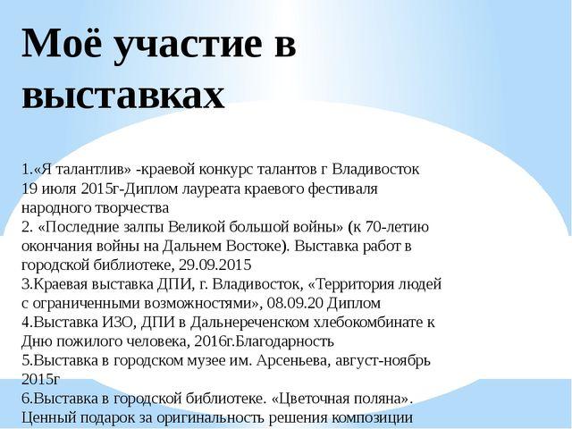 Моё участие в выставках 1.«Я талантлив» -краевой конкурс талантов г Владивост...