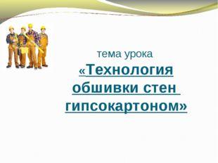 тема урока «Технология обшивки стен гипсокартоном»