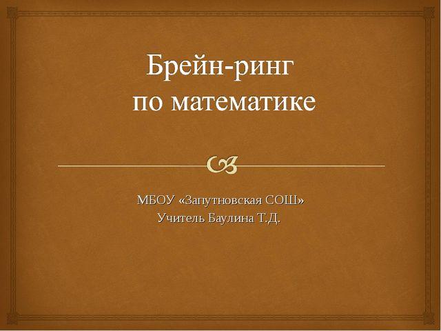 МБОУ «Запутновская СОШ» Учитель Баулина Т.Д.