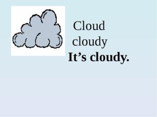 Cloud cloudy  It's cloudy.