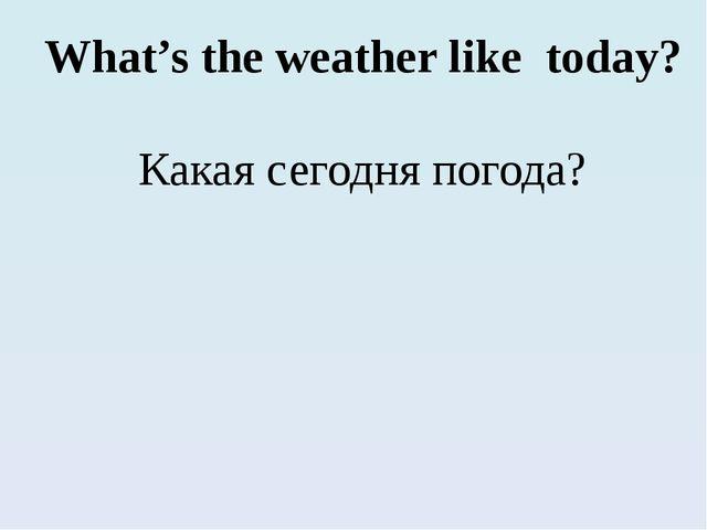 What's the weather like today? Какая сегодня погода?