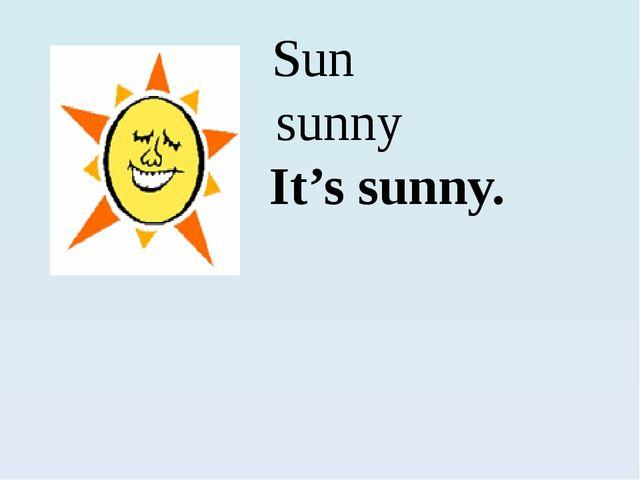 Sun sunny It's sunny.